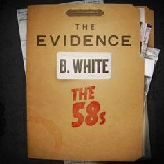B. White (of The 58s) - The Evidence