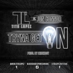 Tito Lopez - Tryna Get On  Feat. Jon Connor (Prod. By Checkboy)
