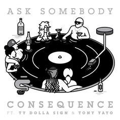 Consequence - Ask Somebody Feat. Ty Dolla $ign & Tony Yayo